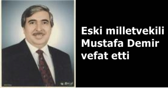 Eski milletvekili Mustafa Demir vefat etti