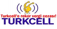 Turkcell'e rekor vergi cezası!