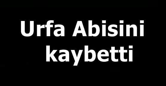 Urfa Abisini kaybetti